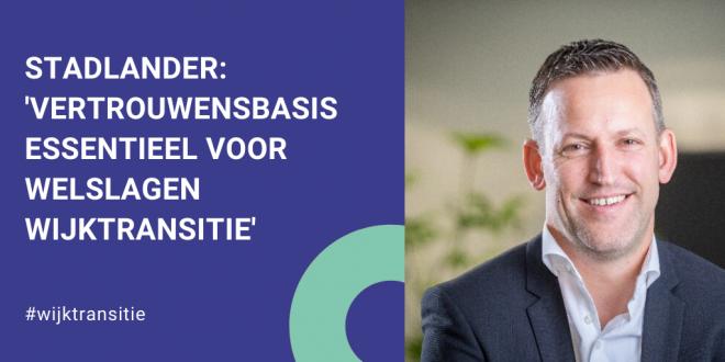 Marco Bakx (Stadlander): 'Vertrouwensbasis essentieel voor welslagen wijktransitie'